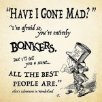 """""""Have I gone mad?"""" """"I'm afraid so. You're entirely bonkers. But I'll tell you a secret. All the best people are."""""""
